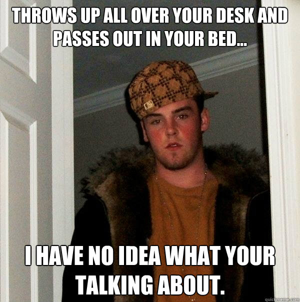 THROWS UP ALL OVER YOUR DESK AND PASSES OUT IN YOUR BED... I HAVE NO IDEA WHAT YOUR TALKING ABOUT.  Scumbag Steve