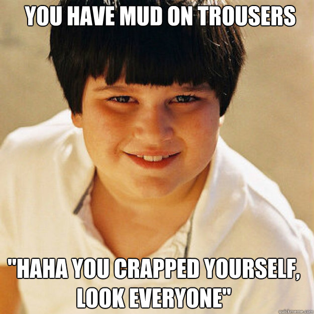 You have mud on trousers