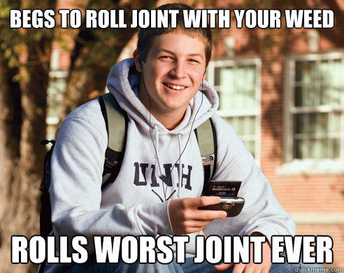 begs to roll joint with your weed rolls worst joint ever - begs to roll joint with your weed rolls worst joint ever  College Freshman