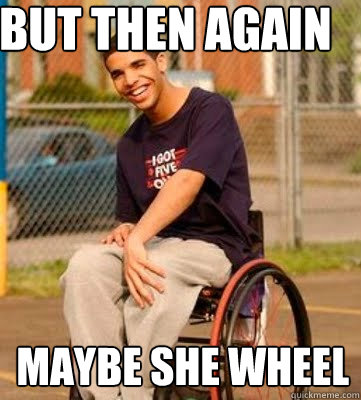 But then again Maybe she wheel