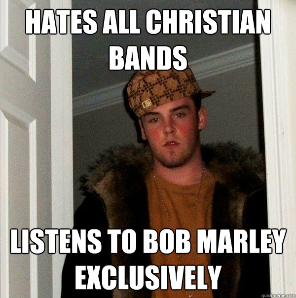Hates all christian bands listens to bob marley exclusively - Hates all christian bands listens to bob marley exclusively  Scumbag Steve