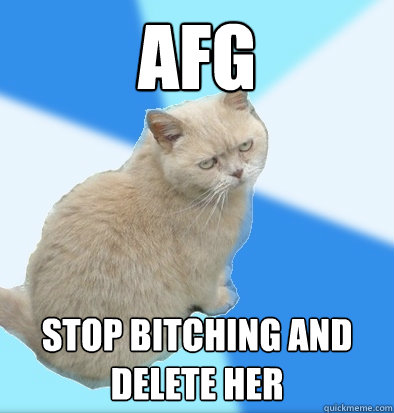 AFG stop bitching and delete her  Unamused Fat Cat