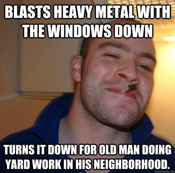 Blasts heavy metal with the windows down Turns it down for old man doing yard work in his neighborhood. - Blasts heavy metal with the windows down Turns it down for old man doing yard work in his neighborhood.  Misc