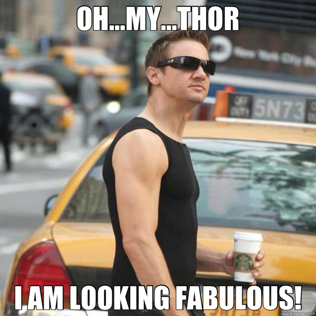 OH...MY...THOR I AM LOOKING FABULOUS!