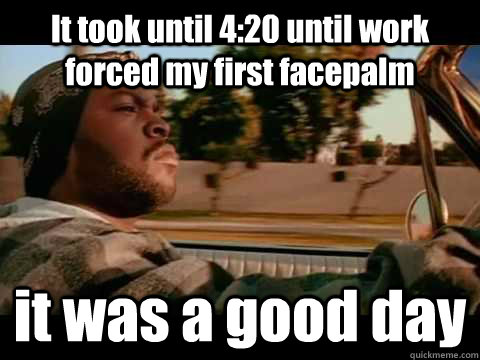It took until 4:20 until work forced my first facepalm it was a good day