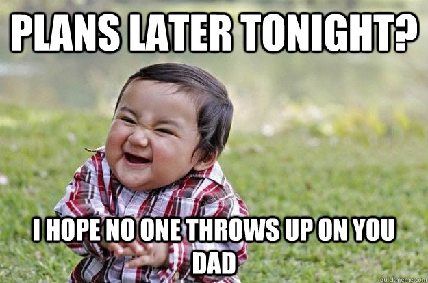 plans later tonight? i hope no one throws up on you dad