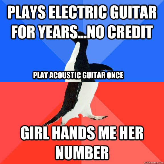 Plays electric guitar for years...no credit Girl hands me her number Play acoustic guitar once - Plays electric guitar for years...no credit Girl hands me her number Play acoustic guitar once  Socially Awkward Awesome Penguin