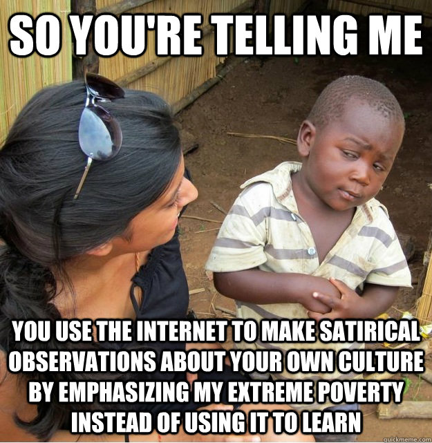 so you're telling me you use the internet to make satirical observations about your own culture by emphasizing my extreme poverty instead of using it to learn - so you're telling me you use the internet to make satirical observations about your own culture by emphasizing my extreme poverty instead of using it to learn  Skeptical Third World Kid
