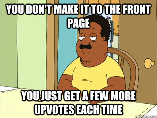 you don't make it to the front page you just get a few more upvotes each time - you don't make it to the front page you just get a few more upvotes each time  Cleveland Brown