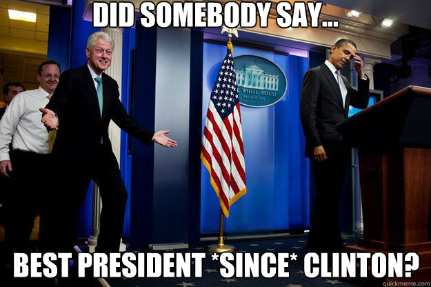 Did somebody say... Best president *since* clinton? - Did somebody say... Best president *since* clinton?  Inappropriate Timing Bill Clinton