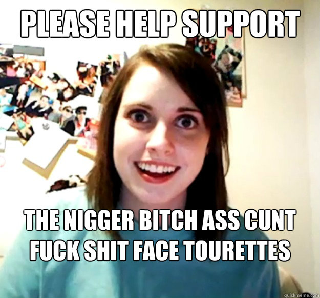Please Help Support The Nigger Bitch Ass Cunt Fuck Shit Face Tourettes Society