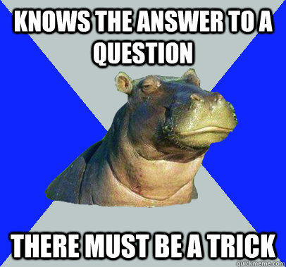 knows the answer to a question there must be a trick - knows the answer to a question there must be a trick  Skeptical Hippo