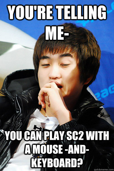 You're telling me- You can play sc2 with a mouse -AND- keyboard?