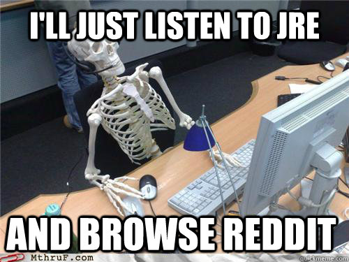 I'll just listen to JRE  and browse reddit