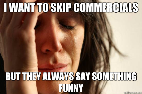 I want to skip commercials but they always say something funny - I want to skip commercials but they always say something funny  First World Problems