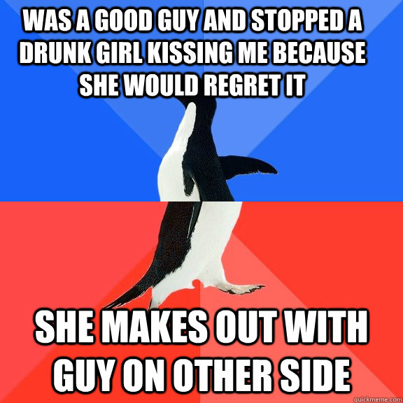 Was a good guy and stopped a drunk girl kissing me because she would regret it She makes out with guy on other side - Was a good guy and stopped a drunk girl kissing me because she would regret it She makes out with guy on other side  Socially Awkward Awesome Penguin