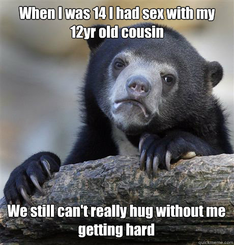When I was 14 I had sex with my 12yr old cousin We still can't really hug without me getting hard - When I was 14 I had sex with my 12yr old cousin We still can't really hug without me getting hard  Confession Bear