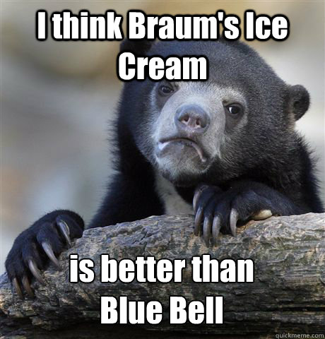 I think Braum's Ice Cream  is better than  Blue Bell - I think Braum's Ice Cream  is better than  Blue Bell  Confession Bear