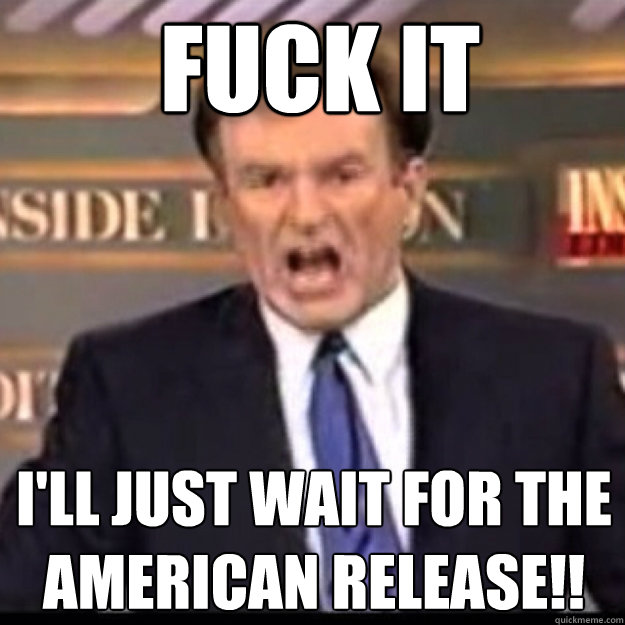 FUCK IT I'LL JUST WAIT FOR THE AMERICAN RELEASE!!