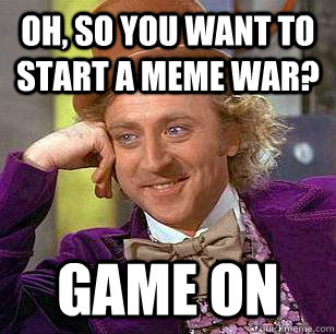 Oh, So you want to start a Meme War? Game On - Oh, So you want to start a Meme War? Game On  Condescending Wonka