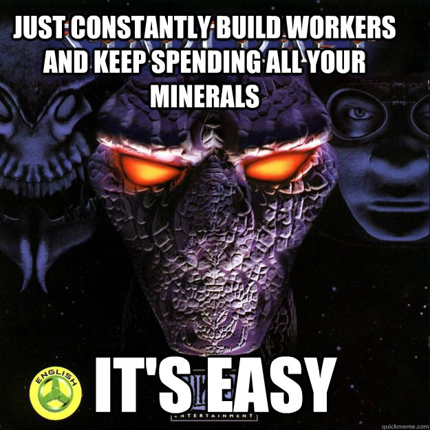Just constantly build workers and keep spending all your minerals it's easy - Just constantly build workers and keep spending all your minerals it's easy  StarCraft