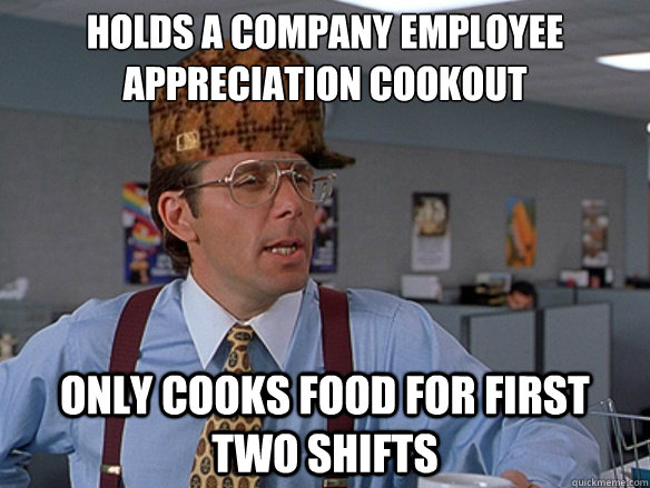 Holds a company employee appreciation cookout Only cooks food for first two shifts  - Holds a company employee appreciation cookout Only cooks food for first two shifts   Misc