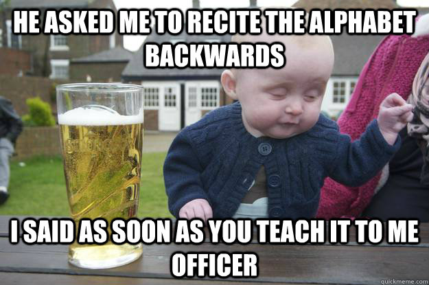 He asked me to recite the alphabet backwards I said as soon as you teach it to me Officer  - He asked me to recite the alphabet backwards I said as soon as you teach it to me Officer   drunk baby