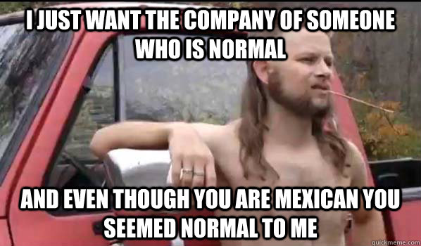 I just want the company of someone who is normal and even though you are Mexican you seemed normal to me  - I just want the company of someone who is normal and even though you are Mexican you seemed normal to me   Almost Politically Correct Redneck