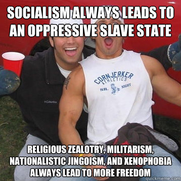 Socialism always leads to an oppressive slave state Religious zealotry, militarism, nationalistic jingoism, and xenophobia always lead to more freedom
