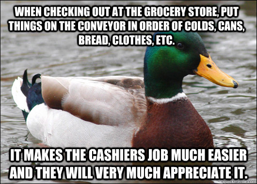 When checking out at the grocery store, put things on the conveyor in order of colds, cans, bread, clothes, etc.  It makes the cashiers job much easier and they will very much appreciate it.  - When checking out at the grocery store, put things on the conveyor in order of colds, cans, bread, clothes, etc.  It makes the cashiers job much easier and they will very much appreciate it.   Actual Advice Mallard