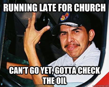 RUNNING LATE FOR CHURCH CAN'T GO YET, GOTTA CHECK THE OIL  Mexican Dad