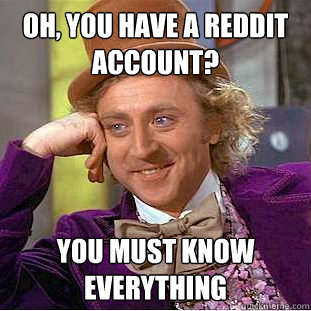 Oh, you have a reddit account? You must know everything - Oh, you have a reddit account? You must know everything  Creepy Wonka