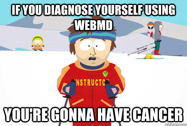 If you Diagnose yourself using webmd You're gonna have Cancer  Super Cool Ski Instructor