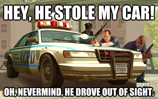 Hey, he stole my car! oh, nevermind, he drove out of sight. - Hey, he stole my car! oh, nevermind, he drove out of sight.  GTA Cop