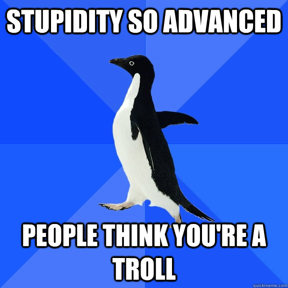 stupidity so advanced people think you're a troll - stupidity so advanced people think you're a troll  Socially Awkward Penguin