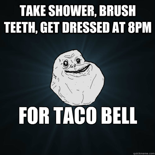 Take shower, brush teeth, get dressed at 8pm for taco bell run - Take shower, brush teeth, get dressed at 8pm for taco bell run  Forever Alone