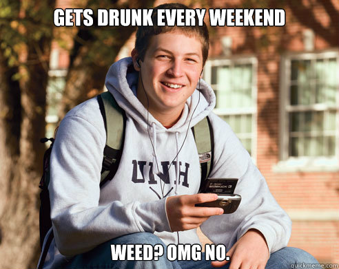 Gets drunk every weekend Weed? omg no. - Gets drunk every weekend Weed? omg no.  College Freshman