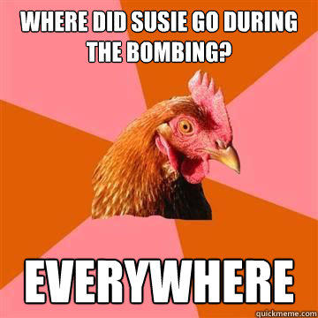 Where did susie go during the bombing? Everywhere  Anti-Joke Chicken