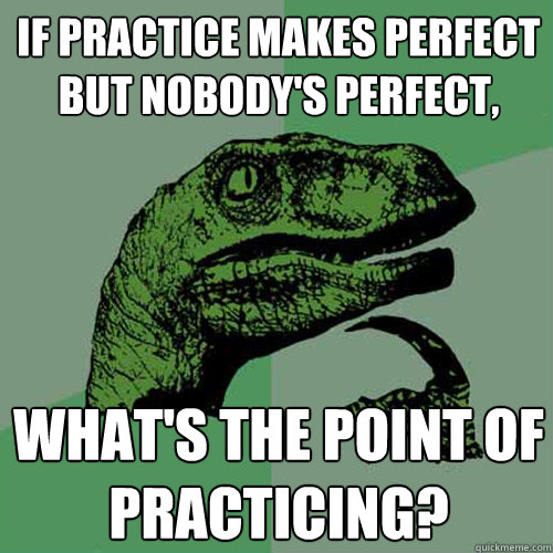 if practice makes perfect but nobody's perfect, what's the point of practicing? - if practice makes perfect but nobody's perfect, what's the point of practicing?  Philosoraptor