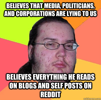Believes that media, Politicians, and Corporations are lying to us believes everything he reads on blogs and self posts on reddit - Believes that media, Politicians, and Corporations are lying to us believes everything he reads on blogs and self posts on reddit  Butthurt Dweller