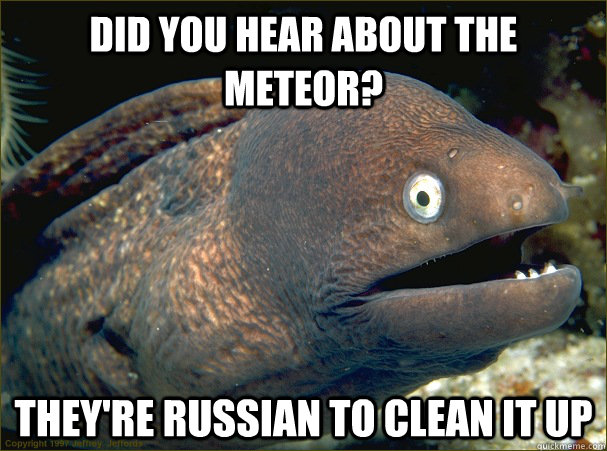 Did you hear about the meteor? They're Russian to clean it up - Did you hear about the meteor? They're Russian to clean it up  Bad Joke Eel