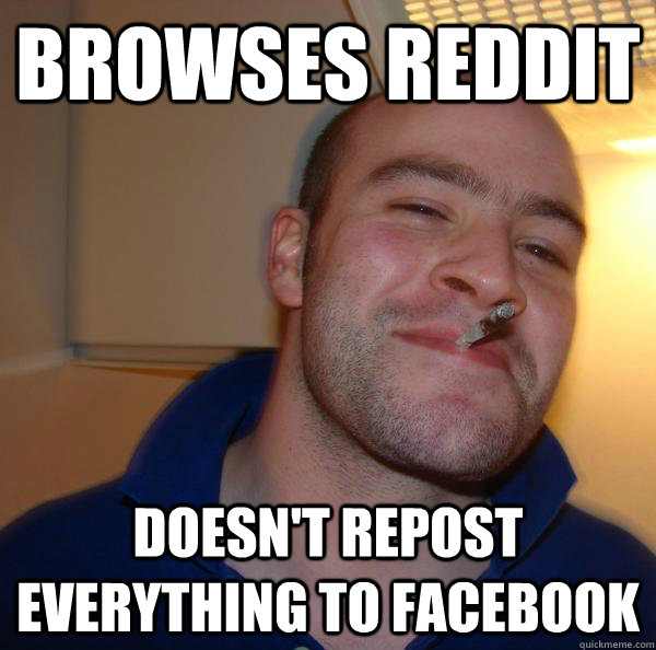 Browses reddit Doesn't repost everything to facebook - Browses reddit Doesn't repost everything to facebook  Misc