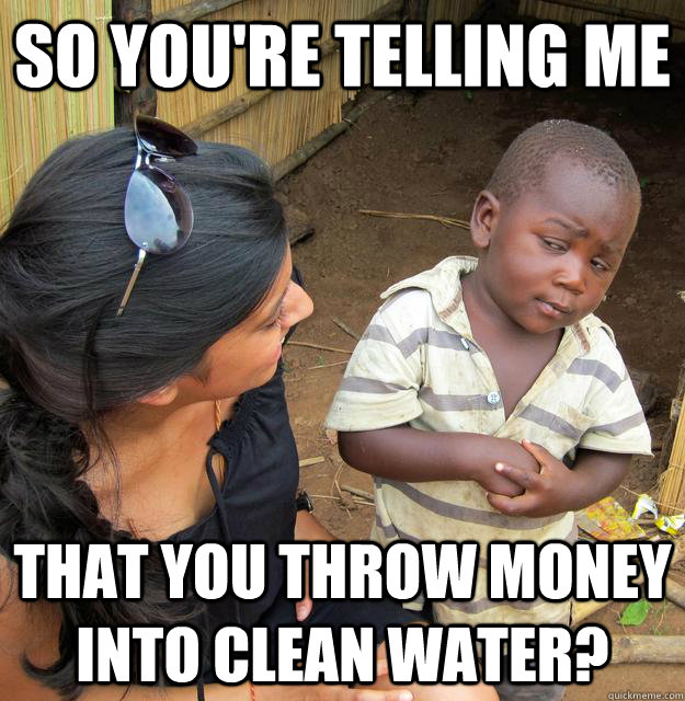 So you're telling me that you throw money into clean water?