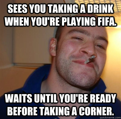 Sees you taking a drink when you're playing fifa. waits until you're ready before taking a corner.