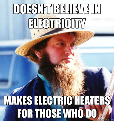 96bed0b4a7d05f773b0f345993d242c25baf02b4844163960a3358370f0d1908 doesn't believe in electricity makes electric heaters for those