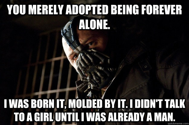 You merely adopted being forever alone. I was born it, molded by it. I didn't talk to a girl until i was already a man. - You merely adopted being forever alone. I was born it, molded by it. I didn't talk to a girl until i was already a man.  Angry Bane