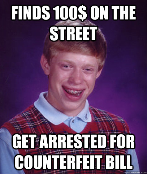 Finds 100$ on the street Get arrested for counterfeit bill - Finds 100$ on the street Get arrested for counterfeit bill  Bad Luck Brian