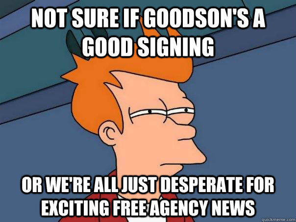 Not sure if Goodson's a good signing Or we're all just desperate for exciting free agency news - Not sure if Goodson's a good signing Or we're all just desperate for exciting free agency news  Futurama Fry