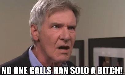 No one calls han solo a bitch