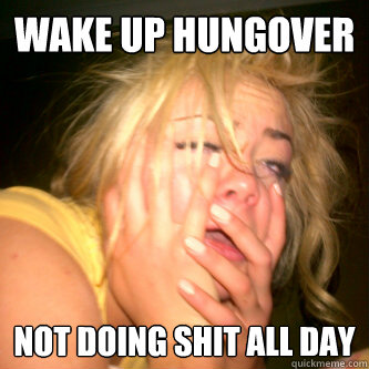 wake up hungover Not doing shit all day